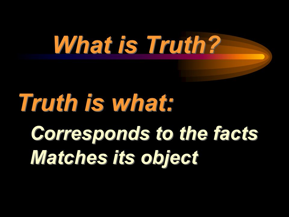 What is Truth? Truth is what: Corresponds to the facts Matches its object