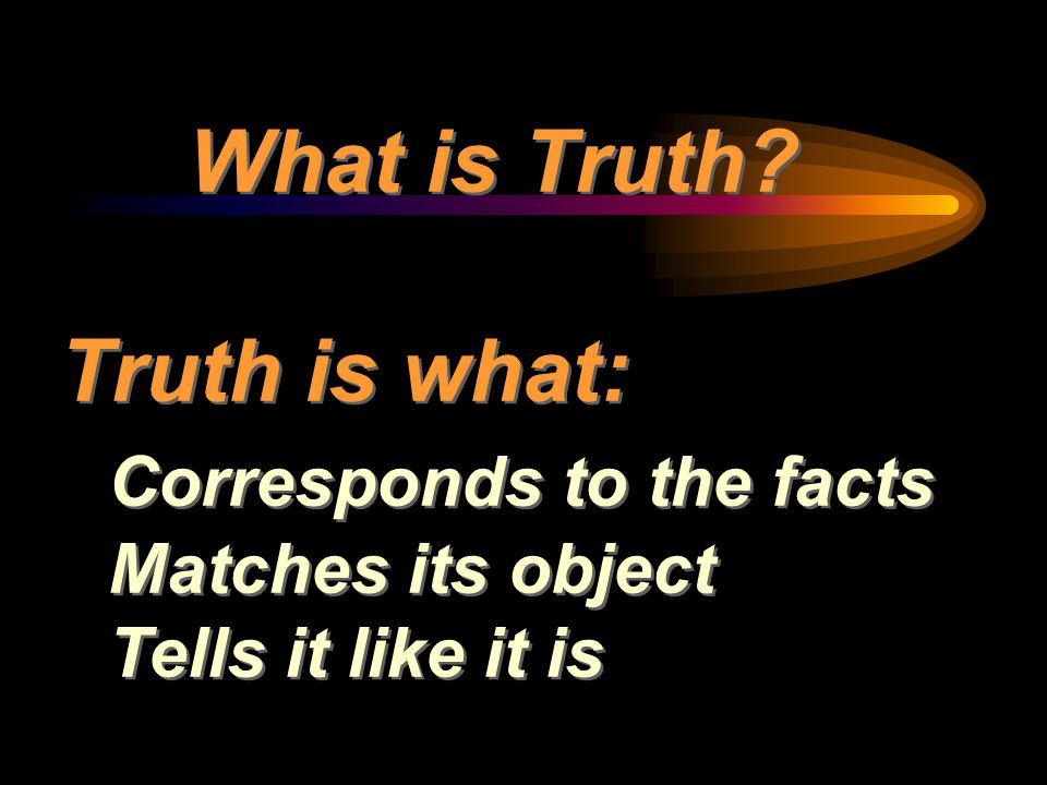What is Truth? Truth is what: Corresponds to the facts Matches its object Tells it like it is