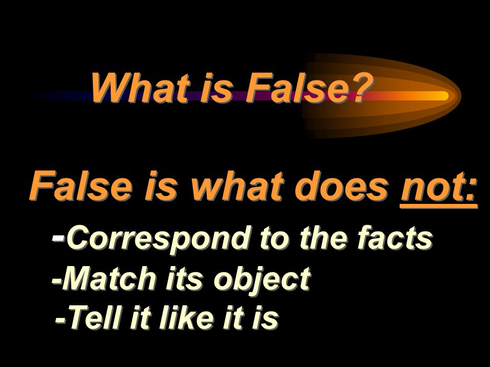 What is False? False is what does not: - Correspond to the facts -Match its object -Tell it like it is
