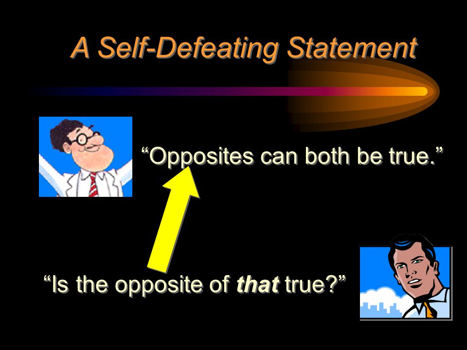 """""""Opposites can both be true."""" A Self-Defeating Statement """"Is the opposite of that true?"""""""
