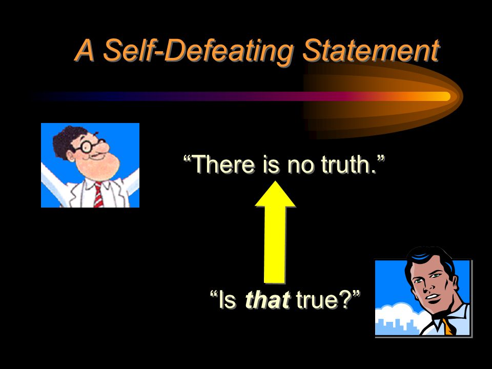 """A Self-Defeating Statement """"There is no truth."""" """"Is that true?"""""""