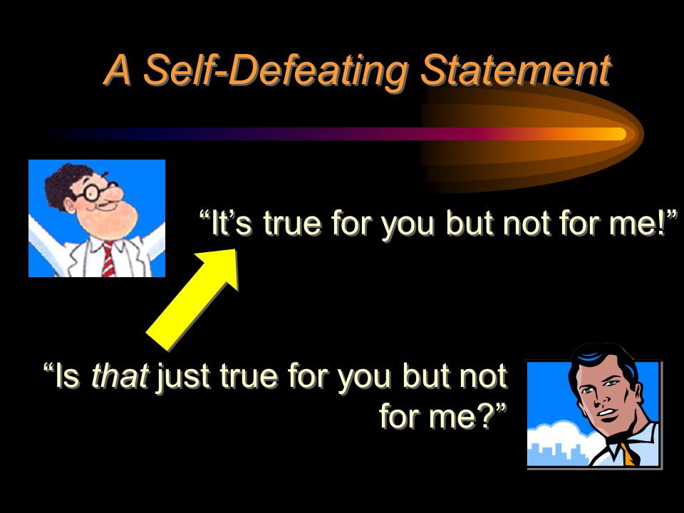 """A Self-Defeating Statement """"It's true for you but not for me!"""" """"Is that just true for you but not for me?"""""""