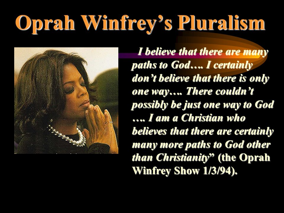 Oprah Winfrey's Pluralism I believe that there are many paths to God…. I certainly don't believe that there is only one way…. There couldn't possibly