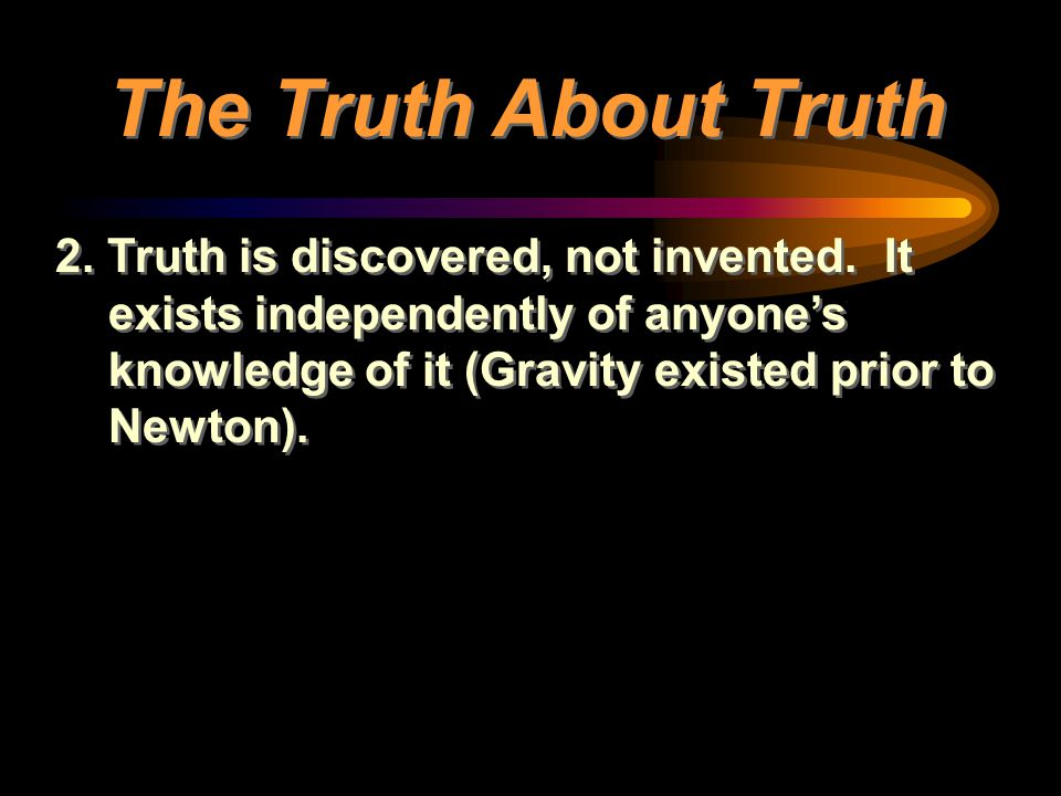 2. Truth is discovered, not invented. It exists independently of anyone's knowledge of it (Gravity existed prior to Newton). The Truth About Truth