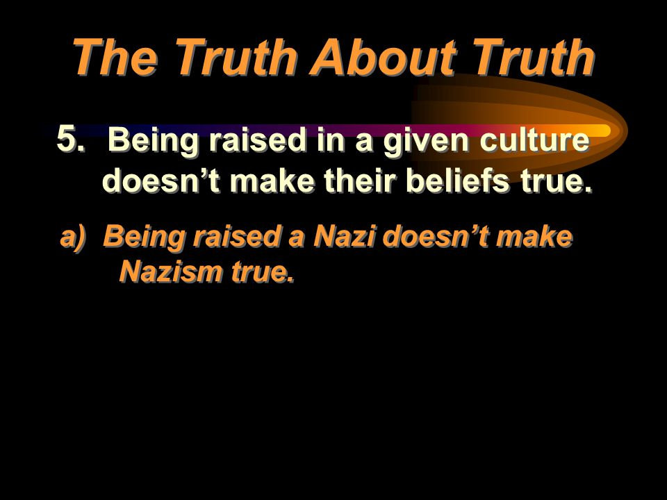 5. Being raised in a given culture doesn't make their beliefs true. a) Being raised a Nazi doesn't make Nazism true. 5. Being raised in a given cultur