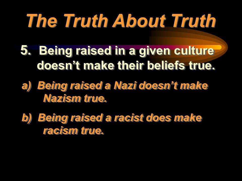 5. Being raised in a given culture doesn't make their beliefs true. a) Being raised a Nazi doesn't make Nazism true. b) Being raised a racist does mak