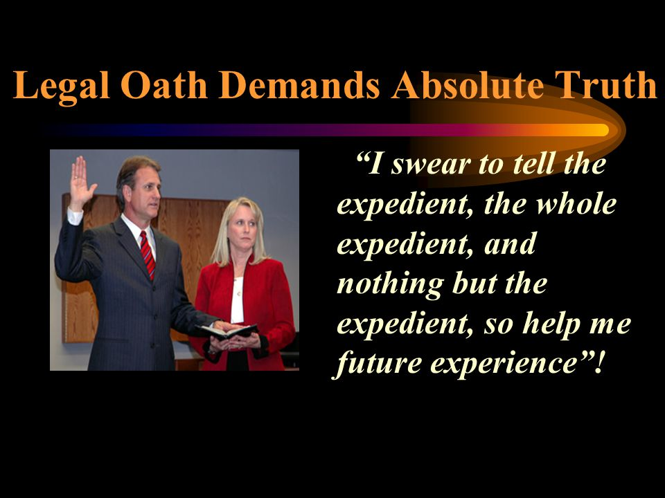 """Legal Oath Demands Absolute Truth """"I swear to tell the expedient, the whole expedient, and nothing but the expedient, so help me future experience""""!"""