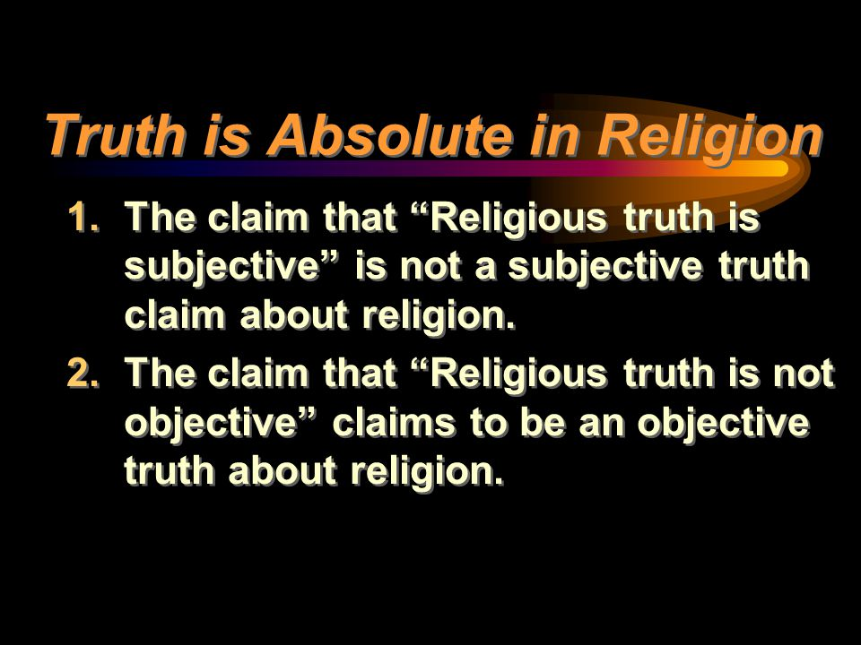 """Truth is Absolute in Religion 1.The claim that """"Religious truth is subjective"""" is not a subjective truth claim about religion. 2.The claim that """"Relig"""