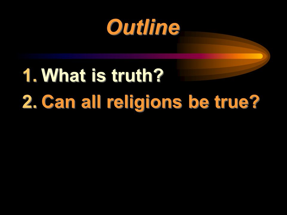 Outline 1.What is truth? 2.Can all religions be true? 1.What is truth? 2.Can all religions be true?