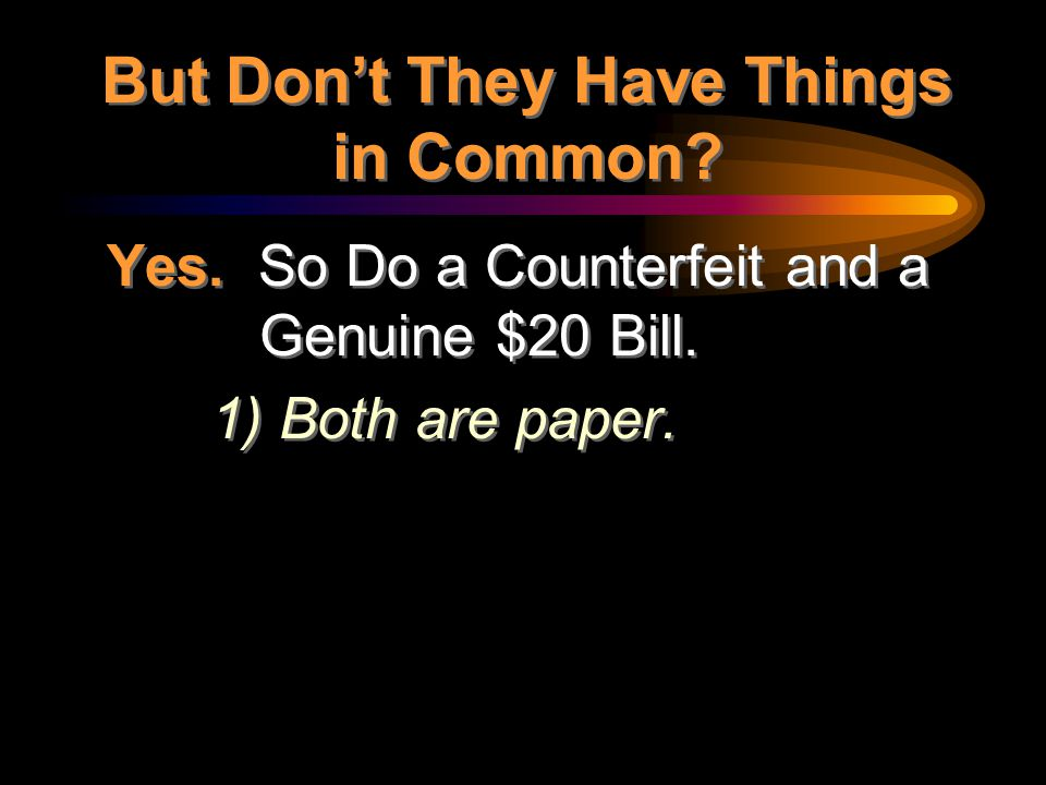 Yes. So Do a Counterfeit and a Genuine $20 Bill. 1) Both are paper. Yes. So Do a Counterfeit and a Genuine $20 Bill. 1) Both are paper. But Don't They