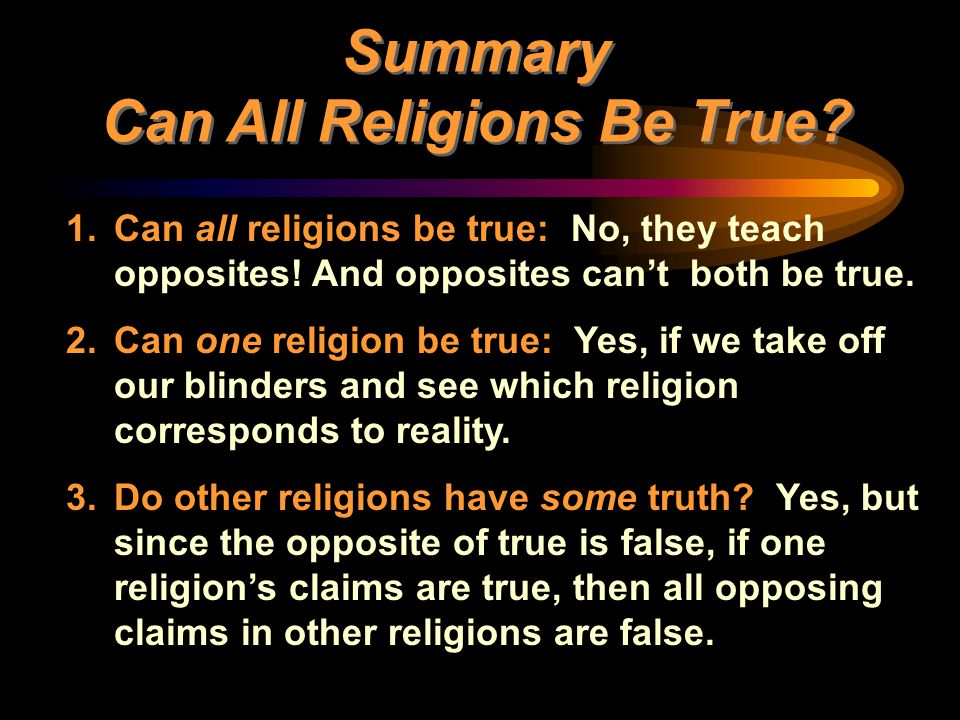1.Can all religions be true: No, they teach opposites! And opposites can't both be true. 2.Can one religion be true: Yes, if we take off our blinders