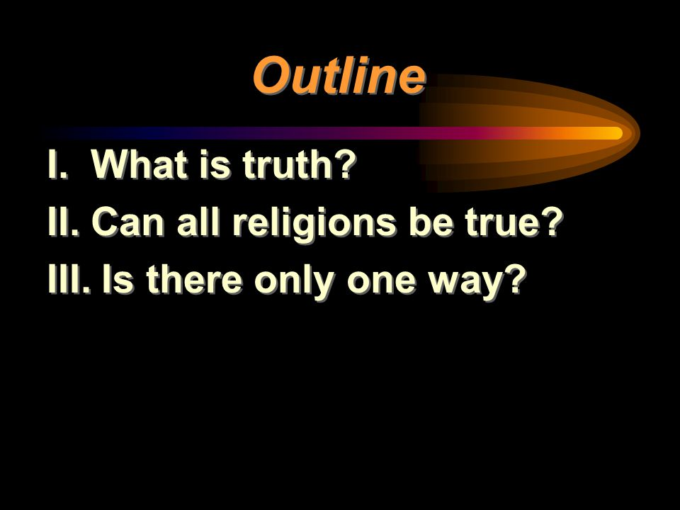 Outline I. What is truth? II. Can all religions be true? III. Is there only one way? I. What is truth? II. Can all religions be true? III. Is there on