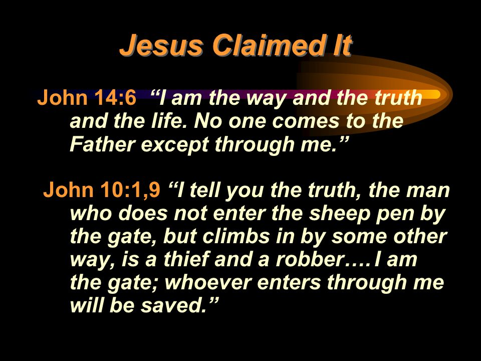 """Jesus Claimed It John 14:6 """"I am the way and the truth and the life. No one comes to the Father except through me."""" John 10:1,9 """"I tell you the truth,"""