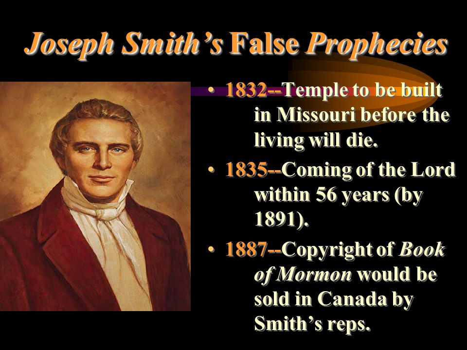 Joseph Smith's False Prophecies 1832--Temple to be built in Missouri before the living will die. 1835--Coming of the Lord within 56 years (by 1891). 1
