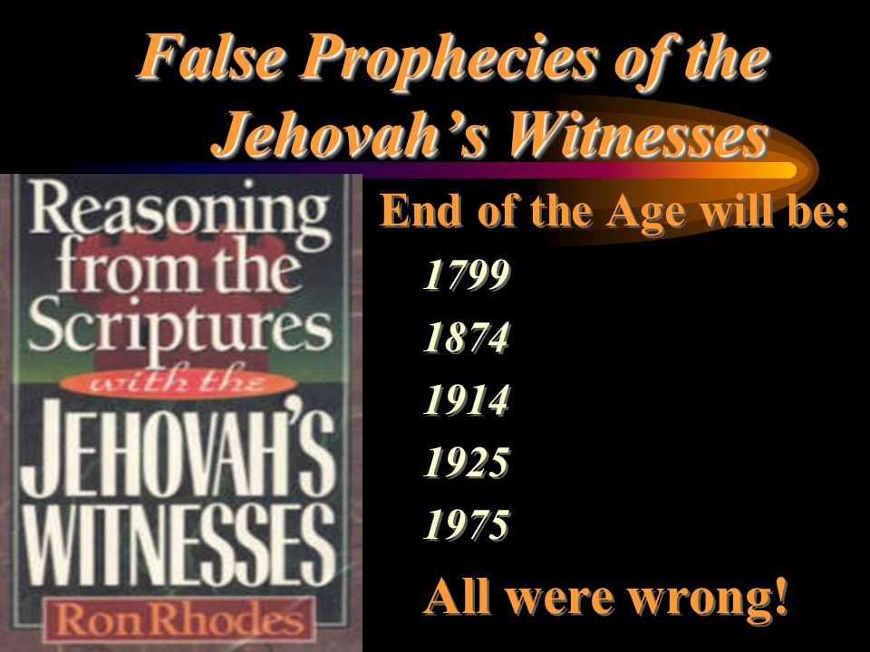 False Prophecies of the Jehovah's Witnesses End of the Age will be: 1799 1874 1914 1925 1975 All were wrong! End of the Age will be: 1799 1874 1914 19