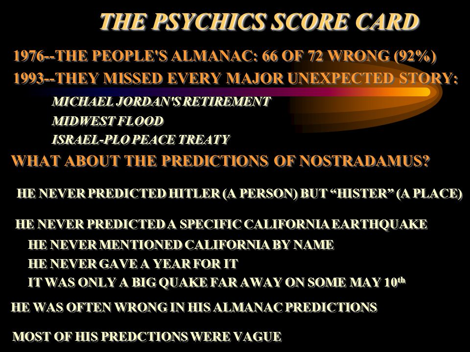THE PSYCHICS SCORE CARD THE PSYCHICS SCORE CARD 1976--THE PEOPLE'S ALMANAC: 66 OF 72 WRONG (92%) 1993--THEY MISSED EVERY MAJOR UNEXPECTED STORY: MICHA