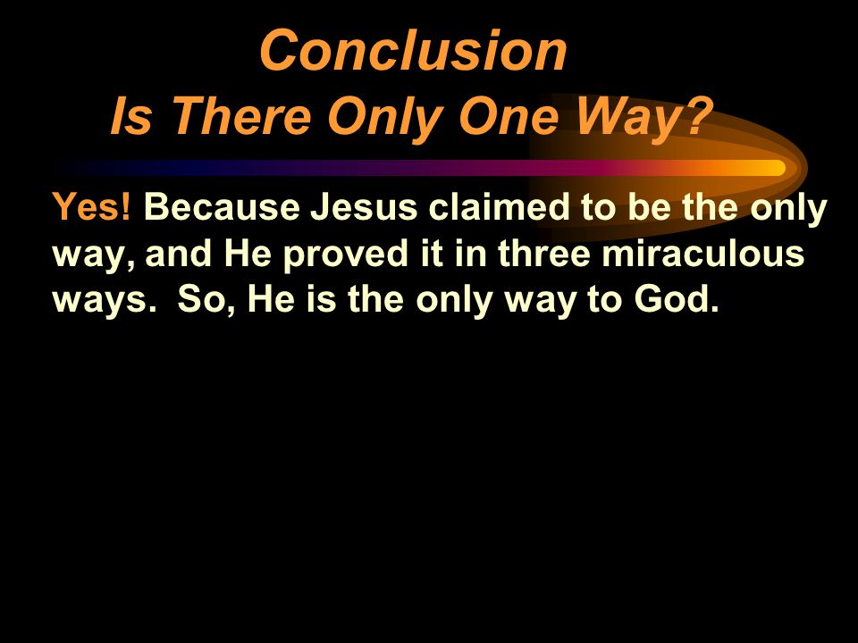 Yes! Because Jesus claimed to be the only way, and He proved it in three miraculous ways. So, He is the only way to God. Conclusion Is There Only One