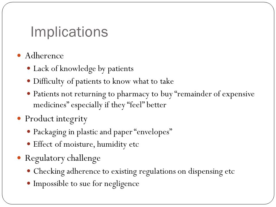 Implications Adherence Lack of knowledge by patients Difficulty of patients to know what to take Patients not returning to pharmacy to buy remainder of expensive medicines especially if they feel better Product integrity Packaging in plastic and paper envelopes Effect of moisture, humidity etc Regulatory challenge Checking adherence to existing regulations on dispensing etc Impossible to sue for negligence