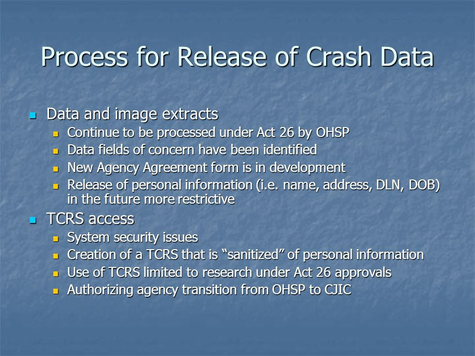 Process for Release of Crash Data Data and image extracts Data and image extracts Continue to be processed under Act 26 by OHSP Continue to be processed under Act 26 by OHSP Data fields of concern have been identified Data fields of concern have been identified New Agency Agreement form is in development New Agency Agreement form is in development Release of personal information (i.e.