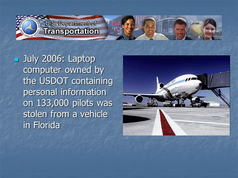 July 2006: Laptop computer owned by the USDOT containing personal information on 133,000 pilots was stolen from a vehicle in Florida July 2006: Laptop computer owned by the USDOT containing personal information on 133,000 pilots was stolen from a vehicle in Florida