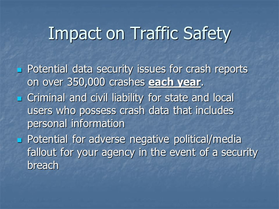 Impact on Traffic Safety Potential data security issues for crash reports on over 350,000 crashes each year.