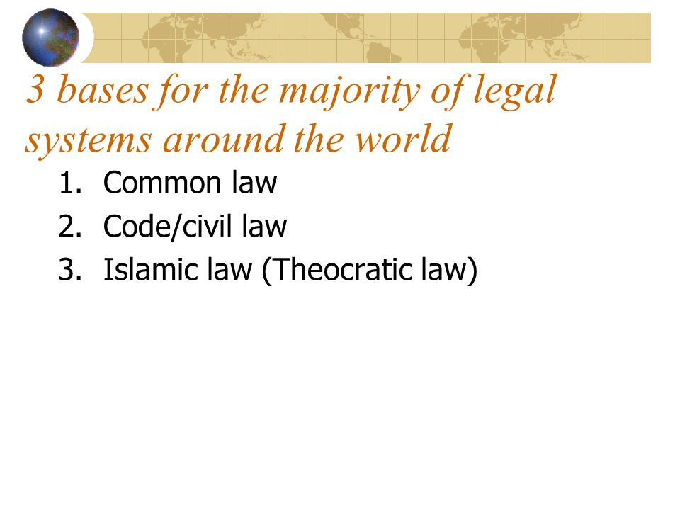 3 bases for the majority of legal systems around the world 1.Common law 2.Code/civil law 3.Islamic law (Theocratic law)