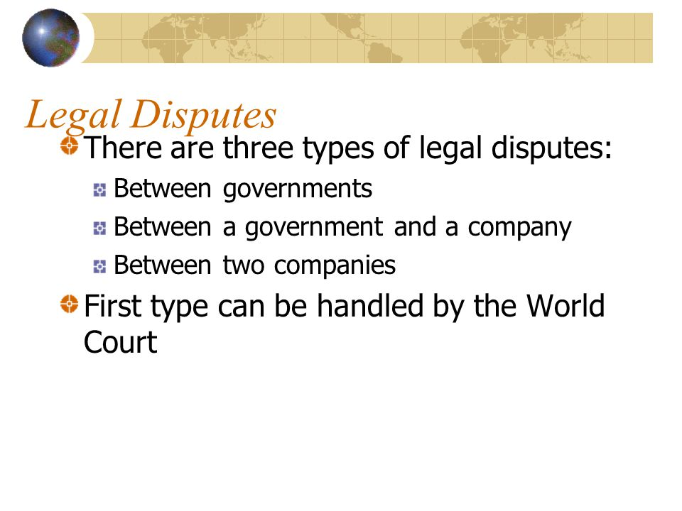 Legal Disputes There are three types of legal disputes: Between governments Between a government and a company Between two companies First type can be handled by the World Court