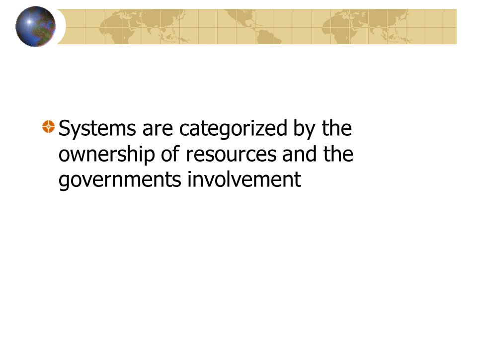 Systems are categorized by the ownership of resources and the governments involvement