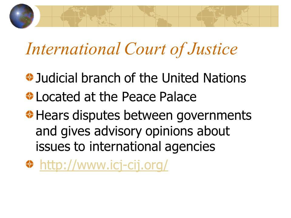 International Court of Justice Judicial branch of the United Nations Located at the Peace Palace Hears disputes between governments and gives advisory opinions about issues to international agencies http://www.icj-cij.org/
