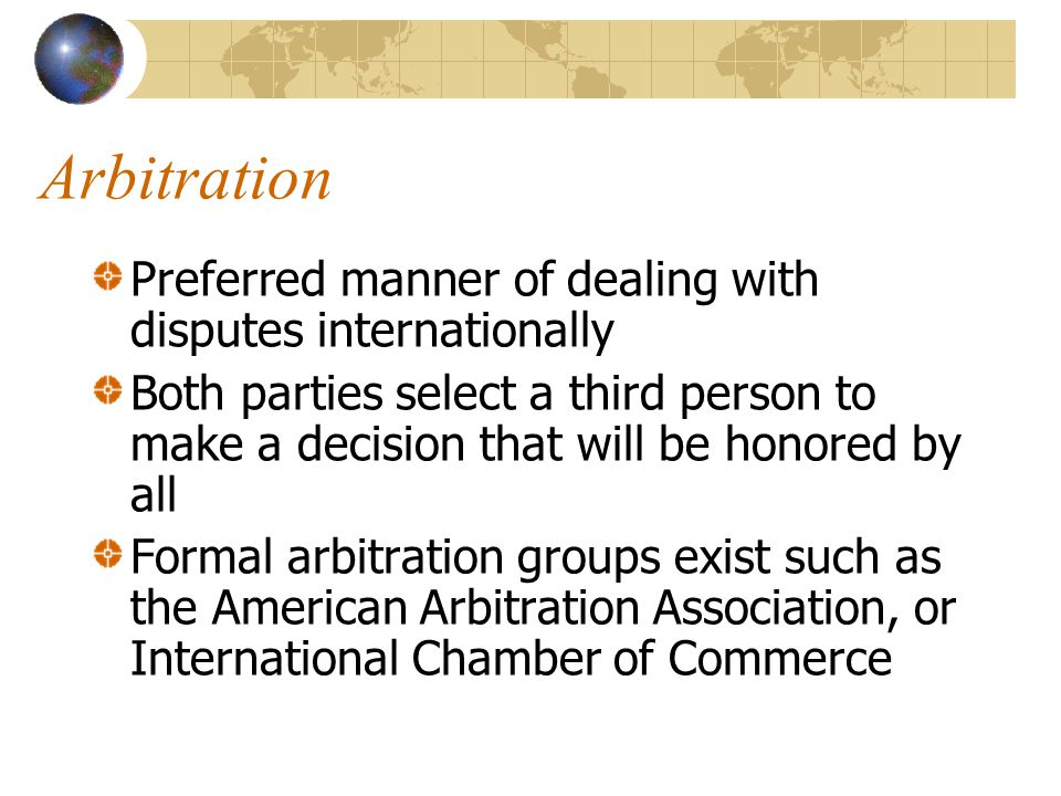 Arbitration Preferred manner of dealing with disputes internationally Both parties select a third person to make a decision that will be honored by all Formal arbitration groups exist such as the American Arbitration Association, or International Chamber of Commerce