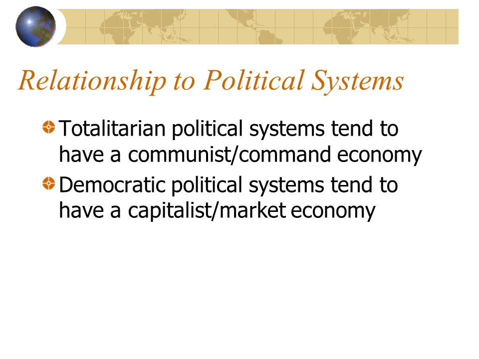 Relationship to Political Systems Totalitarian political systems tend to have a communist/command economy Democratic political systems tend to have a capitalist/market economy