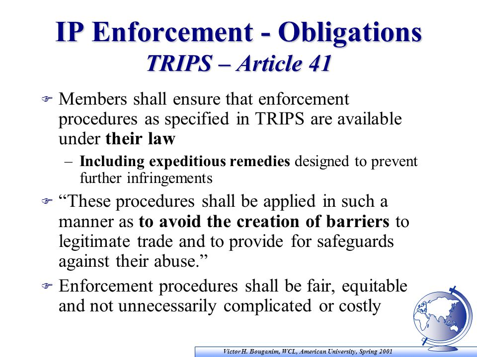 Victor H. Bouganim, WCL, American University, Spring 2001 IP Enforcement - Obligations TRIPS – Article 41 F Members shall ensure that enforcement proc