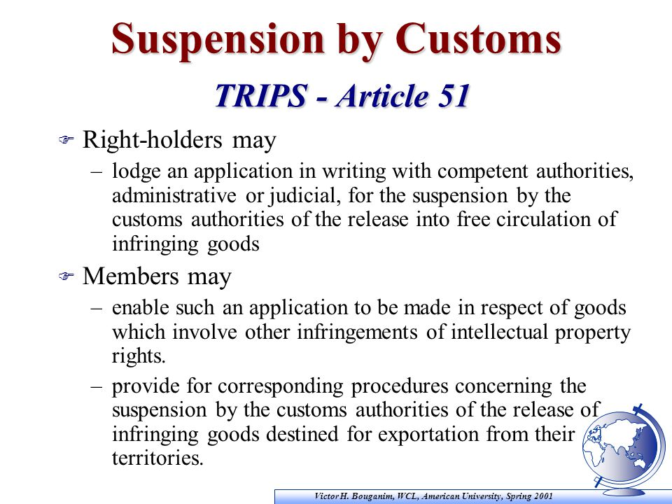 Victor H. Bouganim, WCL, American University, Spring 2001 Suspension by Customs TRIPS - Article 51 F Right-holders may –lodge an application in writin