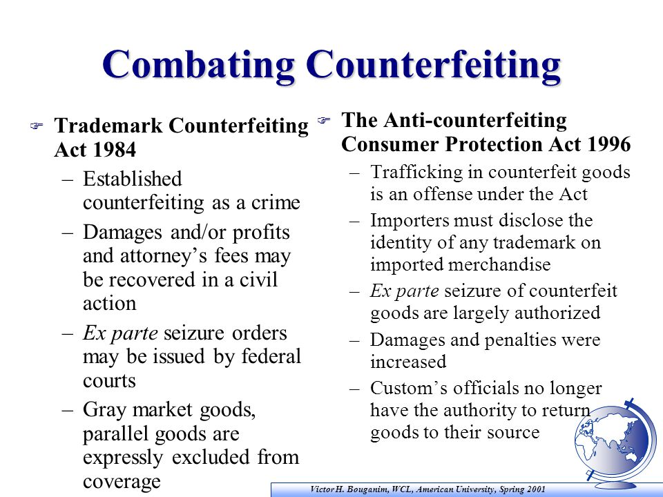 Victor H. Bouganim, WCL, American University, Spring 2001 Combating Counterfeiting F Trademark Counterfeiting Act 1984 –Established counterfeiting as