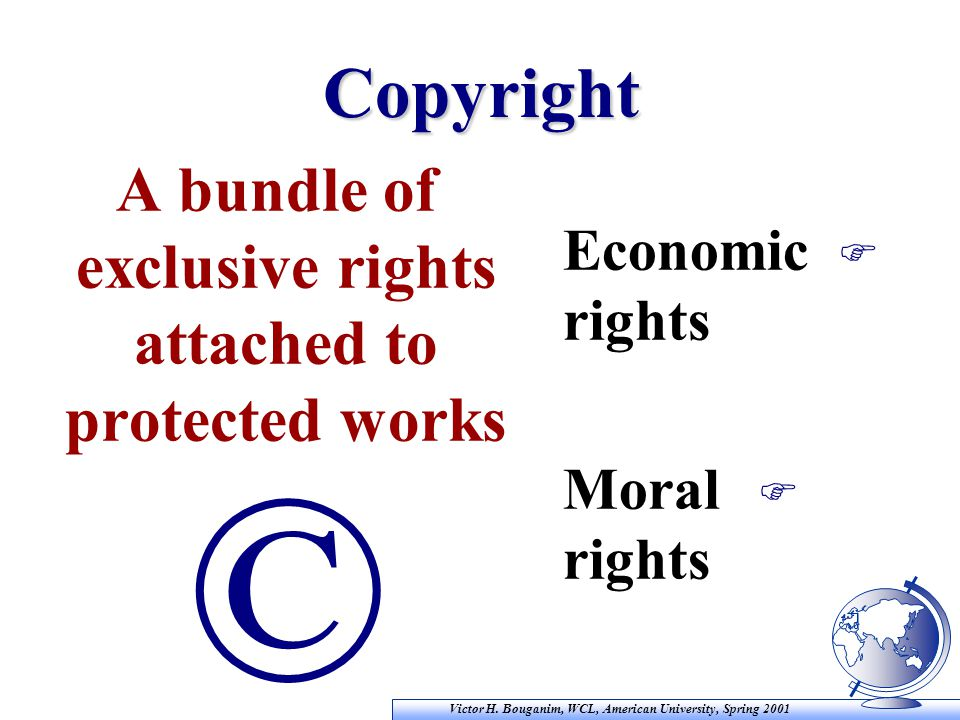 Victor H. Bouganim, WCL, American University, Spring 2001 Copyright F Economic rights F Moral rights A bundle of exclusive rights attached to protecte