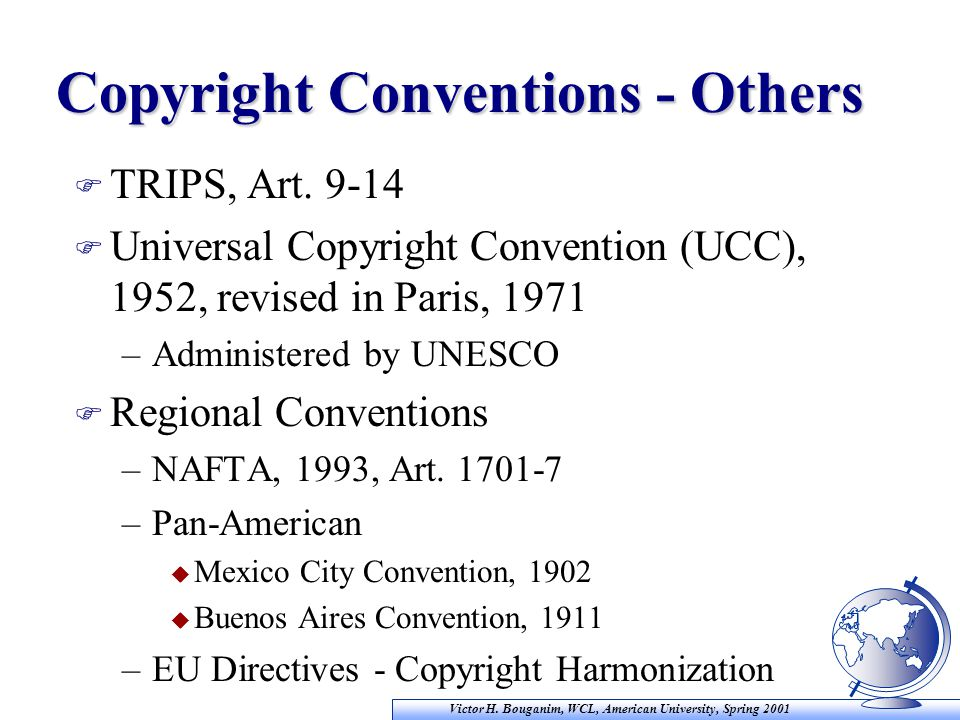Victor H. Bouganim, WCL, American University, Spring 2001 Copyright Conventions - Others F TRIPS, Art. 9-14 F Universal Copyright Convention (UCC), 19