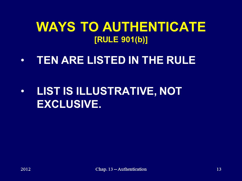 2012Chap. 13 -- Authentication13 WAYS TO AUTHENTICATE [RULE 901(b)] TEN ARE LISTED IN THE RULE LIST IS ILLUSTRATIVE, NOT EXCLUSIVE.