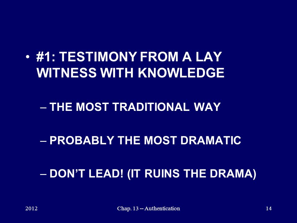2012Chap. 13 -- Authentication14 #1: TESTIMONY FROM A LAY WITNESS WITH KNOWLEDGE –THE MOST TRADITIONAL WAY –PROBABLY THE MOST DRAMATIC –DON'T LEAD! (I