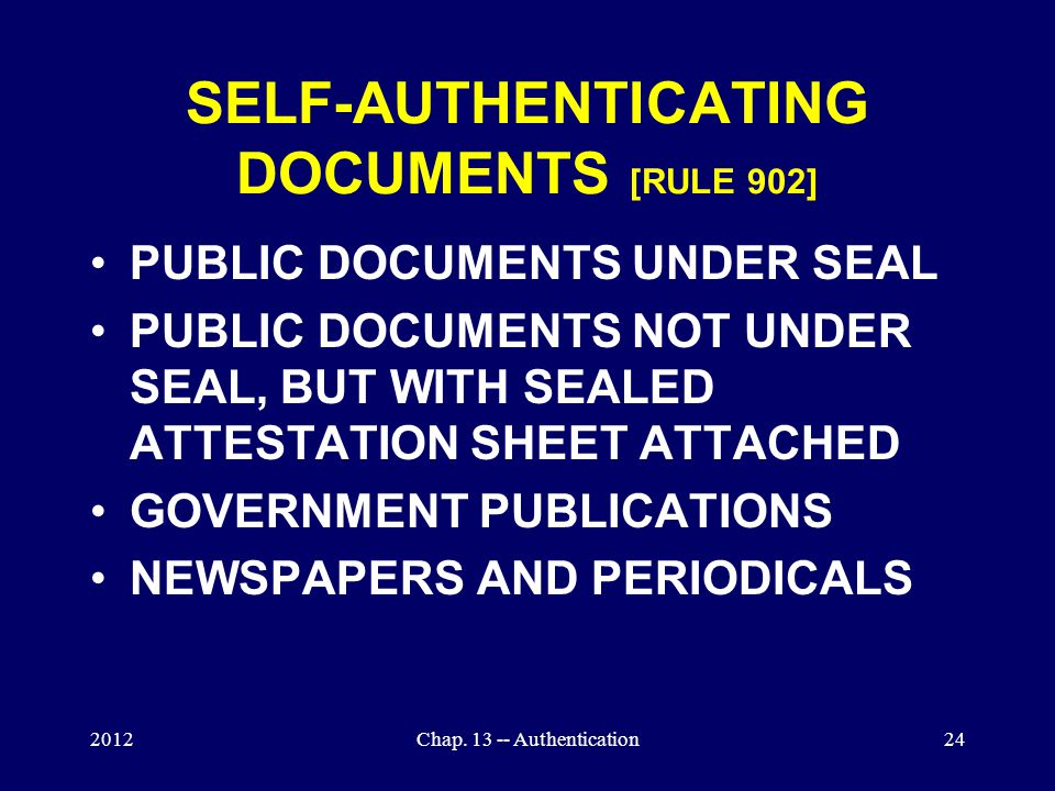 2012Chap. 13 -- Authentication24 SELF-AUTHENTICATING DOCUMENTS [RULE 902] PUBLIC DOCUMENTS UNDER SEAL PUBLIC DOCUMENTS NOT UNDER SEAL, BUT WITH SEALED