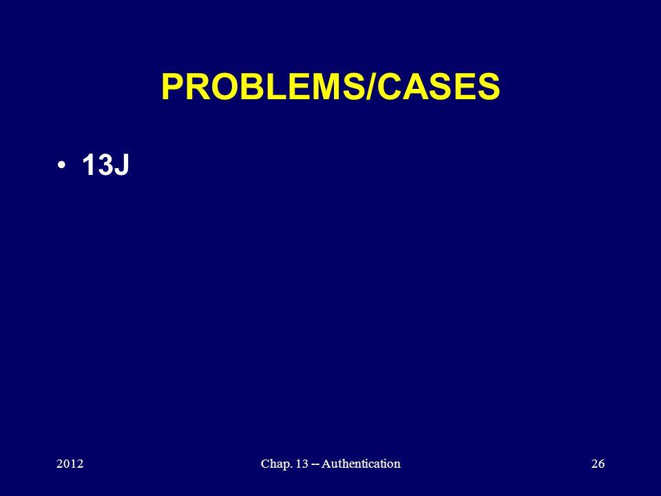 2012Chap. 13 -- Authentication26 PROBLEMS/CASES 13J