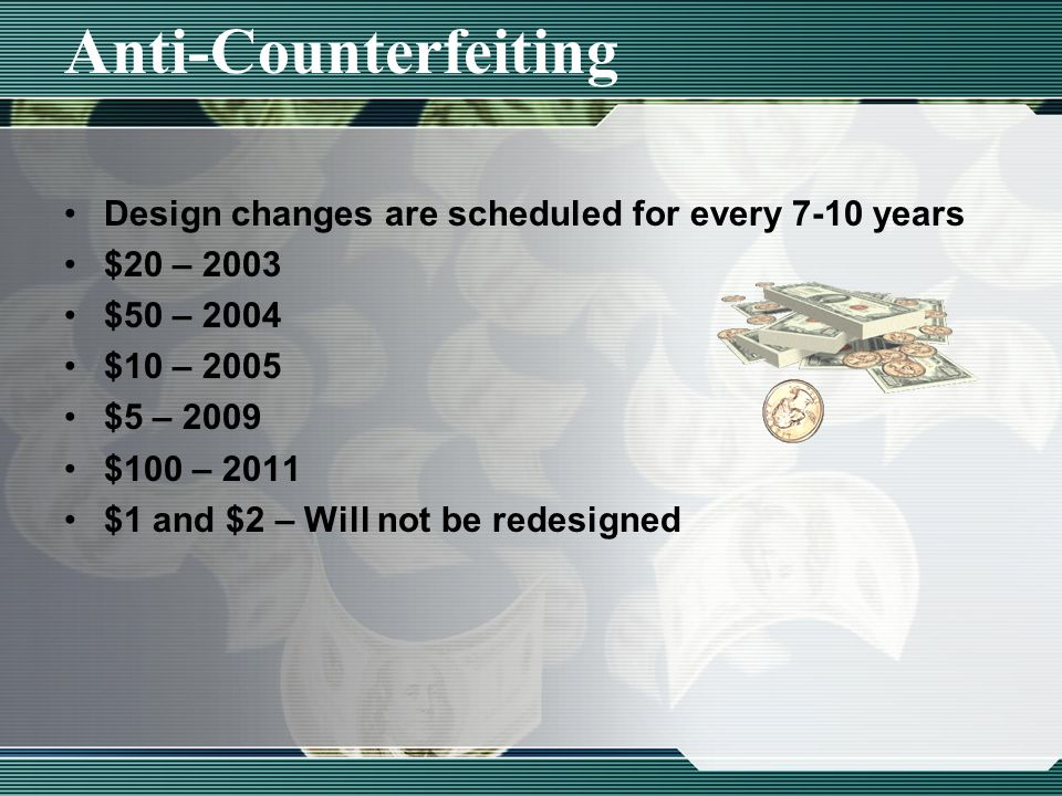 Anti-Counterfeiting Design changes are scheduled for every 7-10 years $20 – 2003 $50 – 2004 $10 – 2005 $5 – 2009 $100 – 2011 $1 and $2 – Will not be redesigned