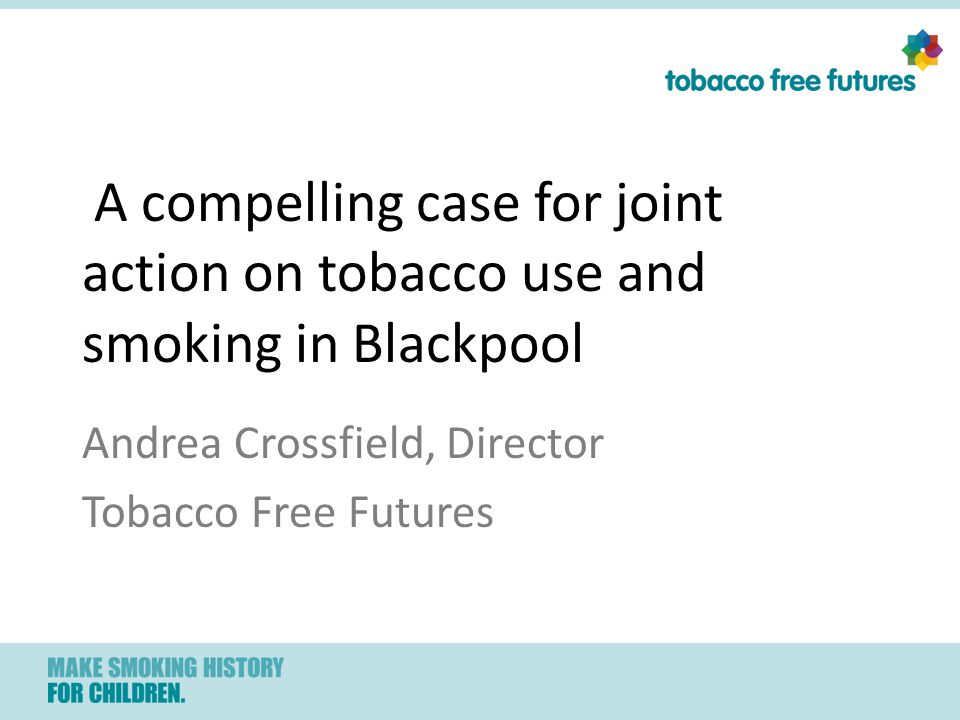A compelling case for joint action on tobacco use and smoking in Blackpool Andrea Crossfield, Director Tobacco Free Futures