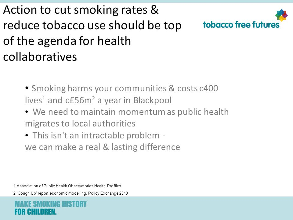 Action to cut smoking rates & reduce tobacco use should be top of the agenda for health collaboratives Smoking harms your communities & costs c400 lives 1 and c£56m 2 a year in Blackpool We need to maintain momentum as public health migrates to local authorities This isn t an intractable problem - we can make a real & lasting difference 1 Association of Public Health Observatories Health Profiles 2 'Cough Up' report economic modelling, Policy Exchange 2010