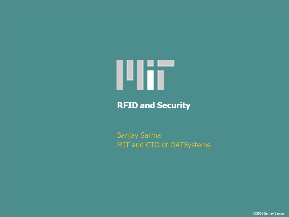 ©2006 Sanjay Sarma RFID and Security Sanjay Sarma MIT and CTO of OATSystems