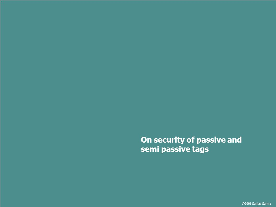 ©2006 Sanjay Sarma On security of passive and semi passive tags
