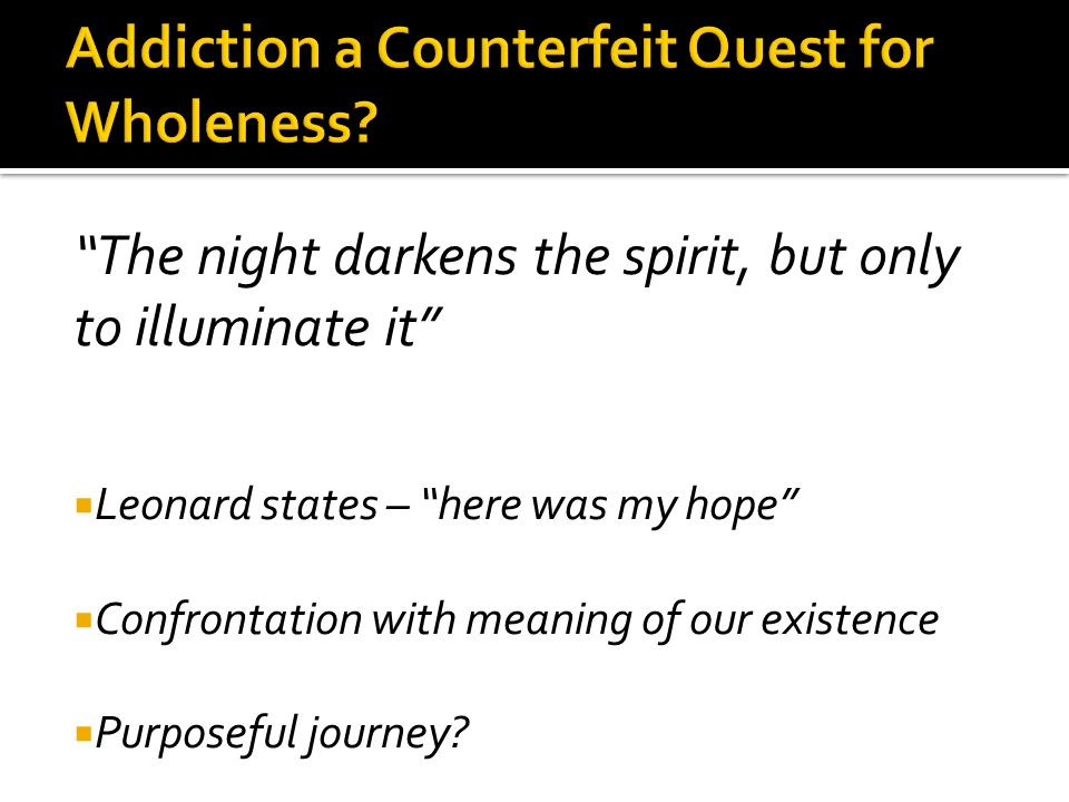 The night darkens the spirit, but only to illuminate it  Leonard states – here was my hope  Confrontation with meaning of our existence  Purposeful journey