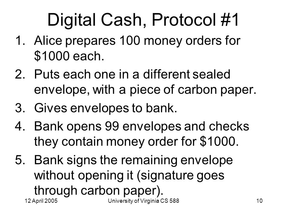 12 April 2005University of Virginia CS 58810 Digital Cash, Protocol #1 1.Alice prepares 100 money orders for $1000 each.