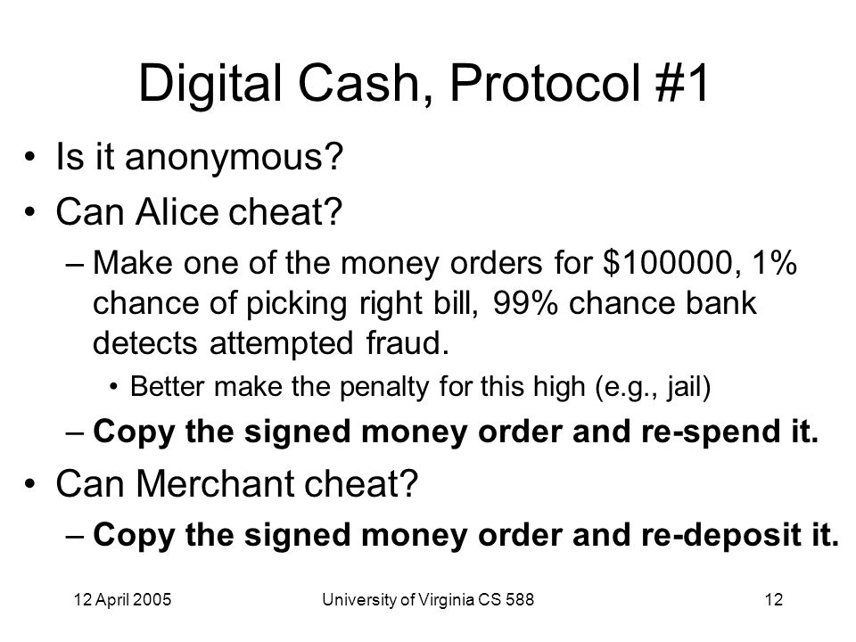 12 April 2005University of Virginia CS 58812 Digital Cash, Protocol #1 Is it anonymous.