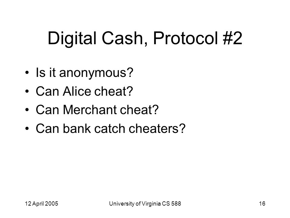 12 April 2005University of Virginia CS 58816 Digital Cash, Protocol #2 Is it anonymous.