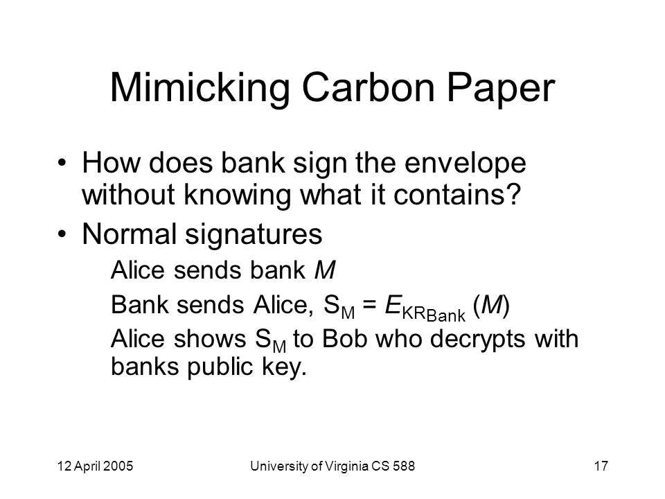 12 April 2005University of Virginia CS 58817 Mimicking Carbon Paper How does bank sign the envelope without knowing what it contains.
